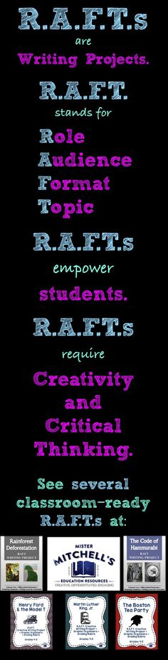 R.A.F.T.s are writing projects! An excellent form of differentiated instruction, R.A.F.T.s empower students by allowing them to choose the topic and scenario that meets their level of knowledge. R.A.F.T.s will also require them to think critically and imaginatively about diverse topics. See several classroom-ready R.A.F.T.s at this link.