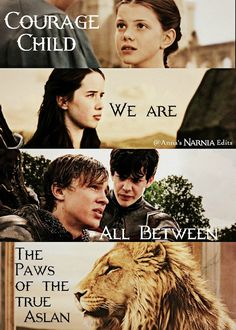 Courage child, we are all between the paws of the true Aslan
