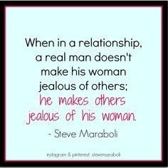 """When in a relationship, a real man doesn't make his woman jealous of others; he makes others jealous of his woman. "" - Steve Maraboli #quote"