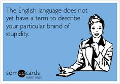 Free and Funny Confession Ecard: The English language does not yet have a term to describe your particular brand of stupidity. Sarcastic Quotes, Me Quotes, Funny Quotes, Words For Stupid, New Year's Kiss, Sarcasm Humor, Boss Humor, Funny Confessions, Seriously Funny