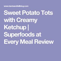 Sweet Potato Tots with Creamy Ketchup | Superfoods at Every Meal Review