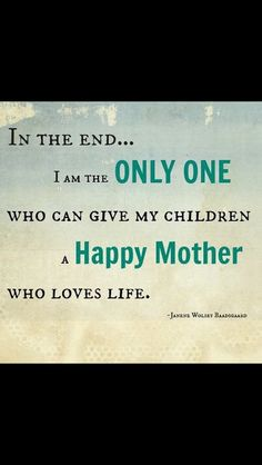Be happy with yourself so you can be the best mother!