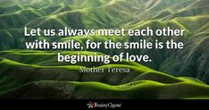 Let us always meet each other with smile, for the smile is the beginning of love. - Mother Teresa #brainyquote #QOTD #smile #love