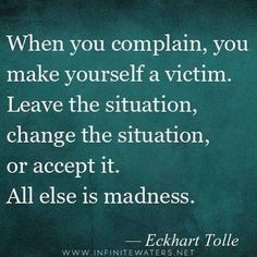 Quotes about Happiness : When you complain you make yourself a victim. Leave the situation change the