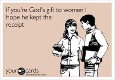 """If you're God's gift to women I hope he kept the receipt"" - Too funny"