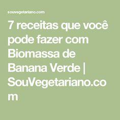 7 receitas que você pode fazer com Biomassa de Banana Verde | SouVegetariano.com