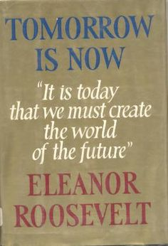 TOMORROW IS NOW by Eleanor Roosevelt!