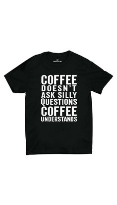 Coffee Doesn't Ask Silly Questions Black Unisex T- Shirt | Sarcastic ME