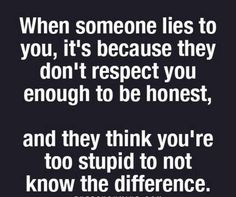I believe this is true sometimes but it may not have anything to do with respect. Some people lie b/c of past abuse, irrational fears, educational level, to avoid appearing rude (your baby is ugly..your butt is too big, I cheated on you b/c you weren't there but you're still better than her, etc. and never occurred they were being disrespectful. Many reasons people lie.