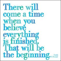 There will come a time when you believe everything is finished.  That will be the beginning. #truth #letgoletGod