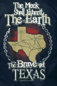The Meek Shall Inherit the Earth . The Brave Get Texas