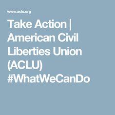 Take Action   American Civil Liberties Union (ACLU) #WhatWeCanDo