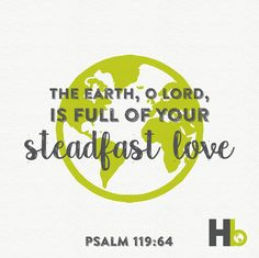The earth, O Lord, is full of your steadfast love - Psalm 119:64