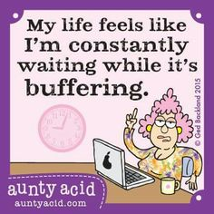 Feel like I'm constantly waiting while life is buffering - yeah I can relate.
