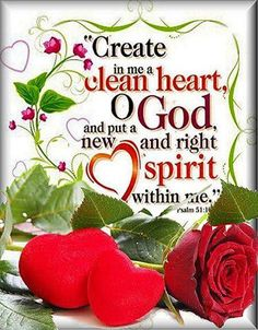 Create in me a clean heart, O God, and put a new and right spirit within me. Psalm 51:10