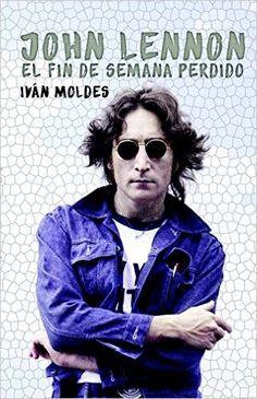John Lennon El Fin De Semana Perdido: Amazon.es: Iván Moldes Vallejo: Libros