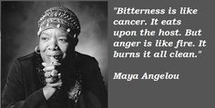 """Bitterness is like cancer. It eats upon the host. But anger is like fire. It burns it all clean."" -Maya Angelou, brainy, quotes, sayings"