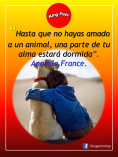 """""""Hasta que no hayas amado a un animal, una parte de tu alma estará dormida"""". - Anatolle France."""