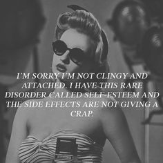 I'm sorry I'm not clingy and attached I have this rare disorder called self-esteem and the side effects are not giving a crap.