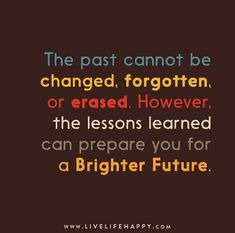 The past cannot be changed, forgotten, or erased. However, the lessons learned can prepare you for a brighter future.