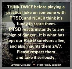 Think twice before playing a practical joke on someone with PTSD, and never think it's funny to scare them. PTSD reacts instantly to any sign of danger. It's what has kept her PTSD survivors alive, and also haunts them 24/7. Please respect them and take it seriously