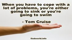 When you have to cope with a lot of problems, you're either going to sink or you're going to swim Tom Cruise Quotes, 365 Quotes, Celebration Quotes, Toms, Give It To Me, Celebrity Quotes, It Cast, Swimming, Celebrities