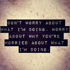 why you talking about me worry about your own life memes | Don't Worry About What I'm Doing. Worry About Why You're Worried ...