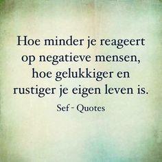 Hoe minder je reageert op negatieve mensen ....Hoe gelukkiger en rustiger je eigen leven is..... -SefQuotes The Words, Great Words, Wisdom Quotes, Words Quotes, Sayings, Qoutes, Sef Quotes, Inspirierender Text, Dutch Words