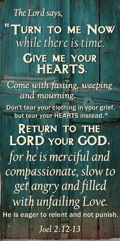 """Joel 2:12-13 NKJV  A Call to Repentance  12 """"Now, therefore,"""" says the Lord, """"Turn to Me with all your heart, With fasting, with weeping, and with mourning."""" 13 So rend your heart, and not your garments; Return to the Lord your God, For He is gracious and merciful, Slow to anger, and of great kindness; And He relents from doing harm."""