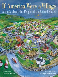 If America Were a Village: Using the same successful metaphor of the international bestseller If the World Were a Village, the book shrinks down America to a village of 100. The metaphor helps children easily understand American ethnic origins, religions, family profiles, occupations, wealth, belongings and more. Shelagh Armstrong's expansive illustrations imagine America as a classic, vibrant small town.
