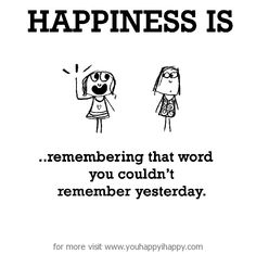 Happiness is, remembering that word you couldn't remember yesterday. - You Happy, I Happy