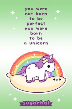 You were not born to be perfect, you were born to be a unicorn - which is better than perfect.