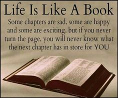 Life Is Like a Book. Some chapters are sad, some are happy and some are exciting, but if you never turn the page, you will never know what the next chapter has in store for YOU. [❦ Watch out for paper cuts ;-) ]