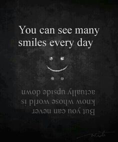 You can see many smiles every day, but you can never know whose world is actually upside down. #quotes