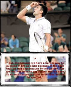 "Novak Djokovic:"" But, it's because we have a harder way to succeed in life as Serbs because of the past that we had and because of the history that we had. We have to dig deeper and we have to do much more in order to be seen and to be spotted."" ♥"