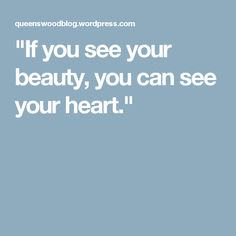 """If you see your beauty, you can see your heart."""