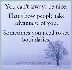 You can't always be nice. That's how people take advantage of you. Sometimes you need to set boundaries.