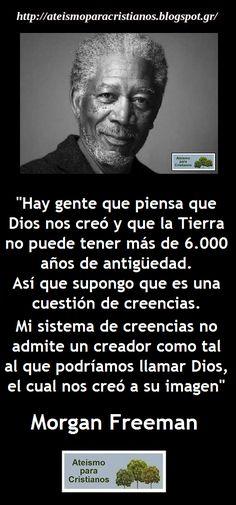 ... Hay gente que piensa que Dios nos creó y que la Tierra no tiene más de 6000 años de antigüedad. Así que supongo que es una cuestión de creencias. Mi sistema de creencias no admite un creador como tal al que podríamos llamar Dios, el cual nos creó a su imagen. Morgan Freeman.