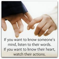 If you want to know someone's mind, listen to their words. If you want to know their heart watch their actions.