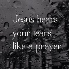 Jesus hears your tears like a prayer ~~I Love Jesus Christ
