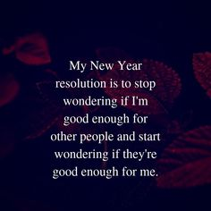 My New Year resolution is to stop wondering if I'm good enough for other people and start wondering if they're good enough for me. New Start Quotes, New Year Wishes Quotes, Quotes About New Year, Sarcasm Quotes, Status Quotes, Jokes Quotes, Qoutes, Wish Quotes, All Quotes
