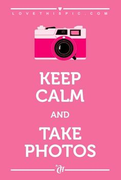 Keep Calm And Take Photos ((absolutely!--that's how I keep memories♥ I can never take too many))