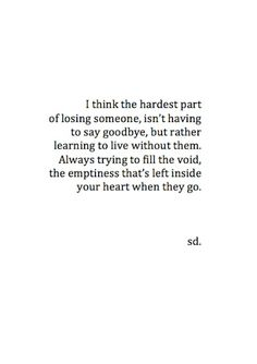 I think the hardest part of losing someone isn't having to say goodbye, but rather learning to live without them; always trying to fill the void, the emptiness that's left inside when your heart when they go