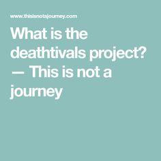 What is the deathtivals project? — This is not a journey