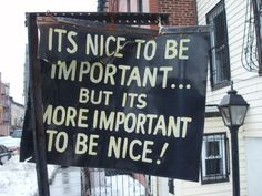It is nice to be important, but it is more important to be nice.