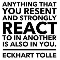 """""""Anything that you resent and strongly react to in another is also in you."""" Eckhart Tolle I invite us to consider that this is absolute. The variables are the facets of the behavior we embody and the degrees to which we embody the behavior, i.e. where we exceed our personal threshold to reveal our inclination…"""
