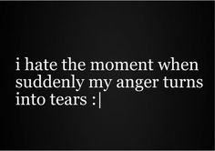 You get so angry, and you try so hard to keep a straight face long enough to tell someone off & act strong, but still you end up crying regardless…  hate.hate.hate when it happens.