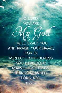"""http://facebook.com/pages/The-Lord-Jesus-Christ/173301249409767 """"O LORD, thou art my God; I will exalt thee, I will praise thy name; for thou hast done wonderful things; thy counsels of old are faithfulness and truth"""" (Isaiah 25:1). Enjoy more inspiring images and uplifting messages from the Holy Bible http://facebook.com/pages/The-Holy-Bible/212128295484505"""
