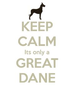 KEEP CALM Its only a GREAT DANE @Stephanie McMahon you need this when you get one!
