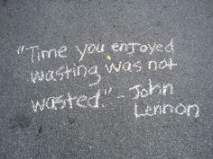 John Lennon quote -- time you enjoyed wasting was not wasted.